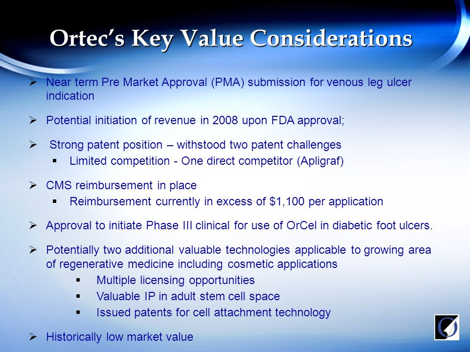 Ortec's Key Value Considerations  Near term Pre Market Approval (PMA) submission for venous leg ulcer indication  Potential initiation of revenue in 2008 upon FDA approval;  Strong patent position – withstood two patent challenges  Limited competition - One direct competitor (Apligraf)  CMS reimbursement in place  Reimbursement currently in excess of $1,100 per application  Approval to initiate Phase III clinical for use of OrCel in diabetic foot ulcers.