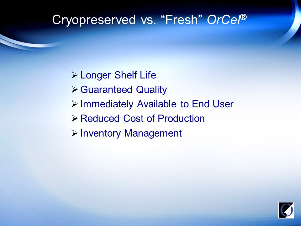  FDA HDE approval, (fresh) OrCel ® in RDEB hand surgery and chronic wounds (2001)  FDA PMA approval for (fresh) OrCel ® in burn Donor Sites (2001)  IDE to test cryopreserved OrCel ® in VLU (2002)  Completed VLU Phase III clinical trial  Clinical Data will be submitted in October 2007  Strategic alliance with Lonza  Commercial Manufacturing in Walkersville, MD  Reimbursement set at $1,100  Approval to initiate Phase III DFU Trial OrCel ® Overview
