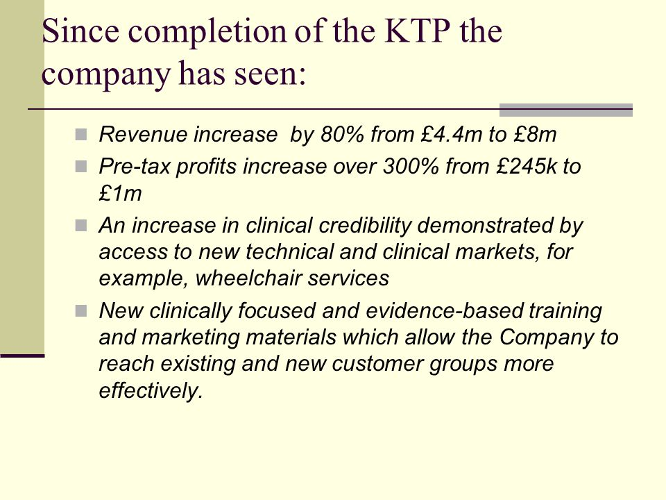 Since completion of the KTP the company has seen: Revenue increase by 80% from £4.4m to £8m Pre-tax profits increase over 300% from £245k to £1m An increase in clinical credibility demonstrated by access to new technical and clinical markets, for example, wheelchair services New clinically focused and evidence-based training and marketing materials which allow the Company to reach existing and new customer groups more effectively.