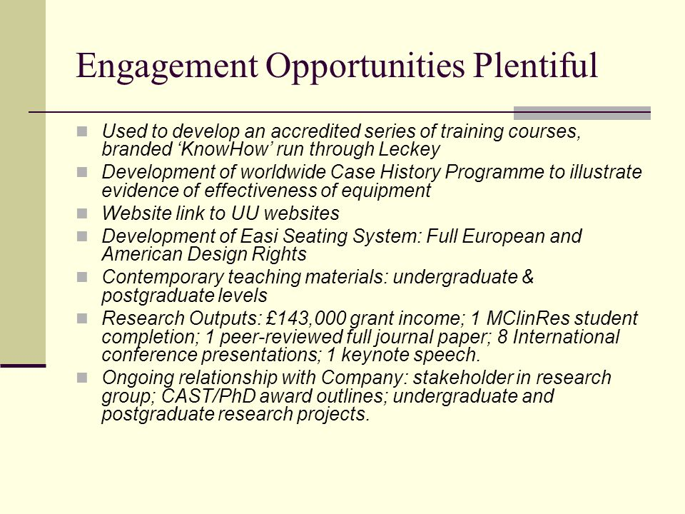 Engagement Opportunities Plentiful Used to develop an accredited series of training courses, branded 'KnowHow' run through Leckey Development of worldwide Case History Programme to illustrate evidence of effectiveness of equipment Website link to UU websites Development of Easi Seating System: Full European and American Design Rights Contemporary teaching materials: undergraduate & postgraduate levels Research Outputs: £143,000 grant income; 1 MClinRes student completion; 1 peer-reviewed full journal paper; 8 International conference presentations; 1 keynote speech.