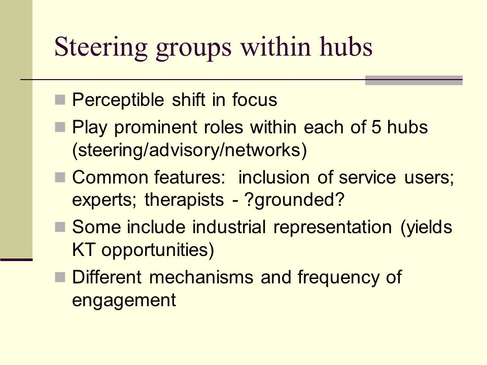 Steering groups within hubs Perceptible shift in focus Play prominent roles within each of 5 hubs (steering/advisory/networks) Common features: inclusion of service users; experts; therapists - ?grounded.