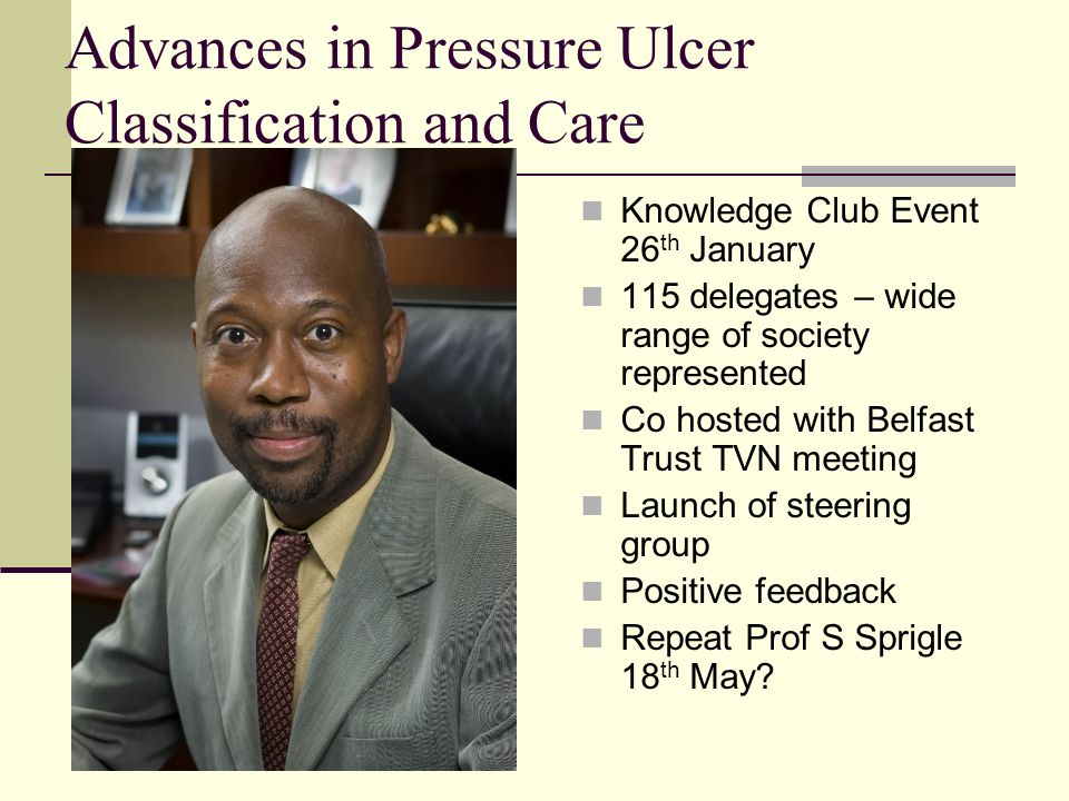 Advances in Pressure Ulcer Classification and Care Knowledge Club Event 26 th January 115 delegates – wide range of society represented Co hosted with Belfast Trust TVN meeting Launch of steering group Positive feedback Repeat Prof S Sprigle 18 th May