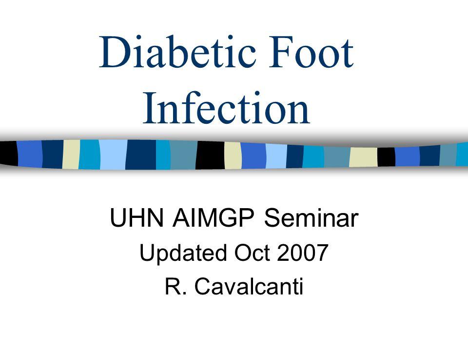 Diabetic Foot Infection UHN AIMGP Seminar Updated Oct 2007 R. Cavalcanti