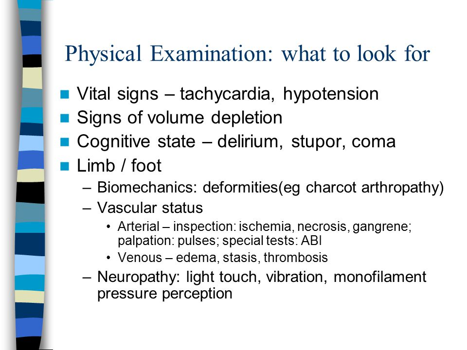 Physical Examination: what to look for Vital signs – tachycardia, hypotension Signs of volume depletion Cognitive state – delirium, stupor, coma Limb