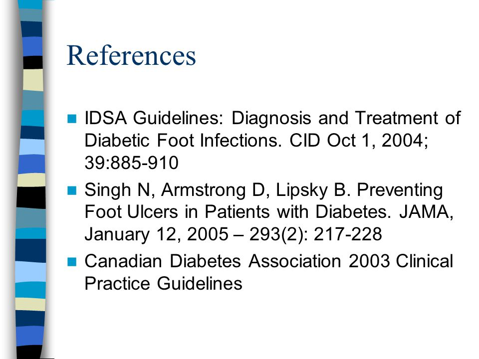 References IDSA Guidelines: Diagnosis and Treatment of Diabetic Foot Infections. CID Oct 1, 2004; 39:885-910 Singh N, Armstrong D, Lipsky B. Preventin