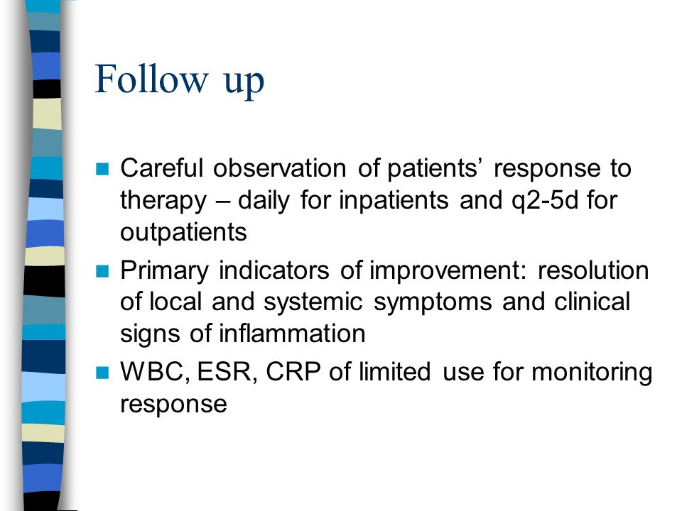Follow up Careful observation of patients' response to therapy – daily for inpatients and q2-5d for outpatients Primary indicators of improvement: res