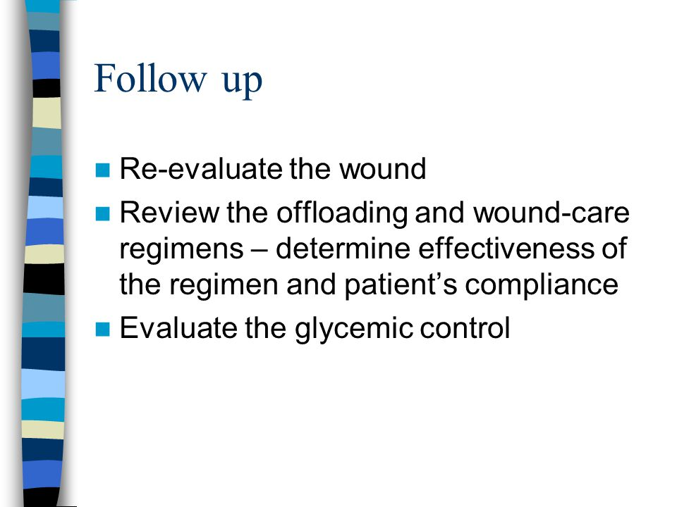 Follow up Re-evaluate the wound Review the offloading and wound-care regimens – determine effectiveness of the regimen and patient's compliance Evalua