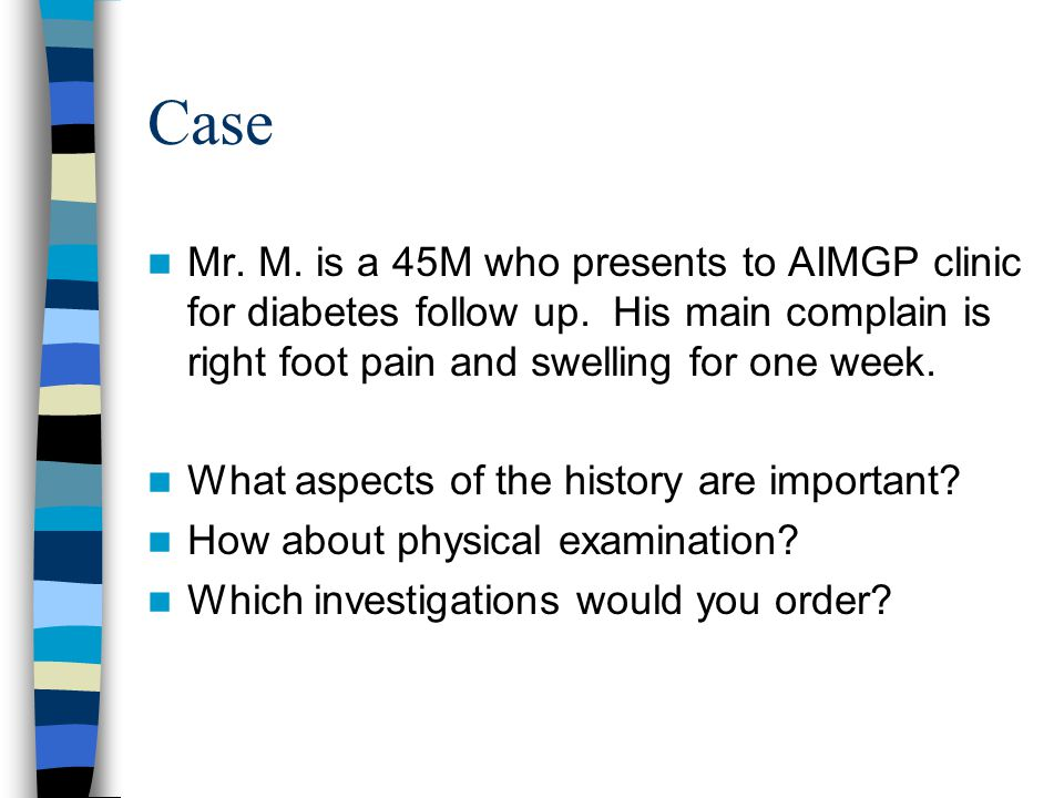 Case Mr. M. is a 45M who presents to AIMGP clinic for diabetes follow up. His main complain is right foot pain and swelling for one week. What aspects