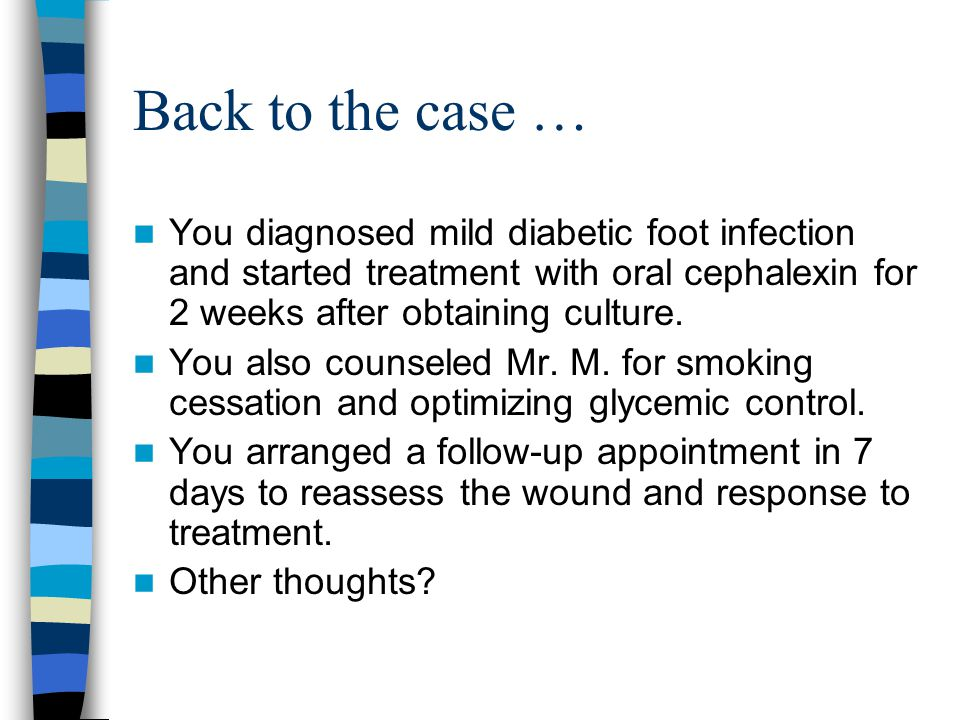 Back to the case … You diagnosed mild diabetic foot infection and started treatment with oral cephalexin for 2 weeks after obtaining culture. You also