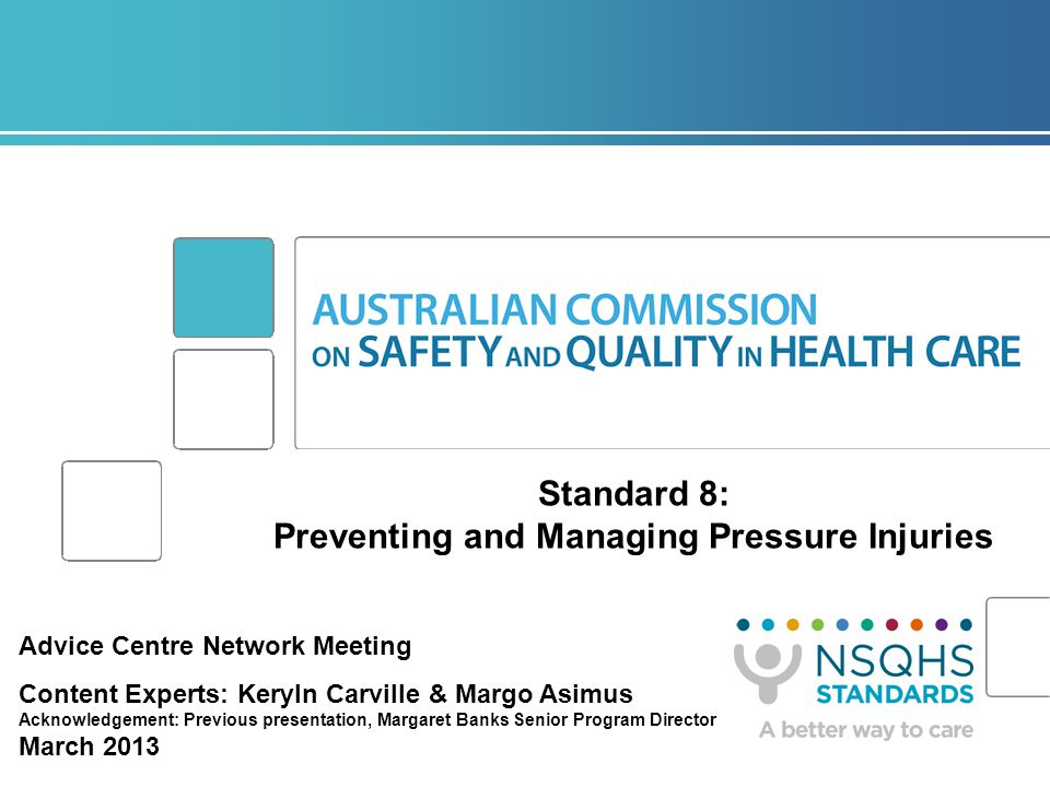 Standard 8: Preventing and Managing Pressure Injuries Advice Centre Network Meeting Content Experts: Keryln Carville & Margo Asimus Acknowledgement: Previous presentation, Margaret Banks Senior Program Director March 2013