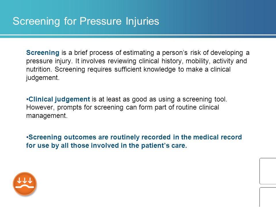 Screening for Pressure Injuries Screening is a brief process of estimating a person's risk of developing a pressure injury.