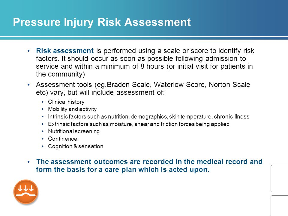 Pressure Injury Risk Assessment Risk assessment is performed using a scale or score to identify risk factors.