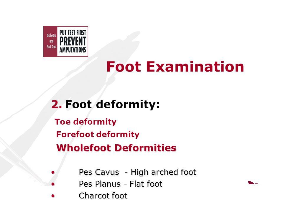 Foot Examination 2.Foot deformity: Toe deformity Forefoot deformity Wholefoot Deformities Wholefoot Deformities Pes Cavus - High arched foot Pes Cavus