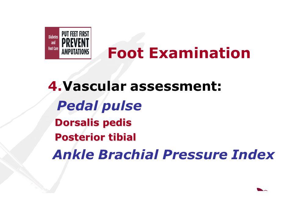 Foot Examination 4.Vascular assessment: Pedal pulse Dorsalis pedis Dorsalis pedis Posterior tibial Posterior tibial Ankle Brachial Pressure Index