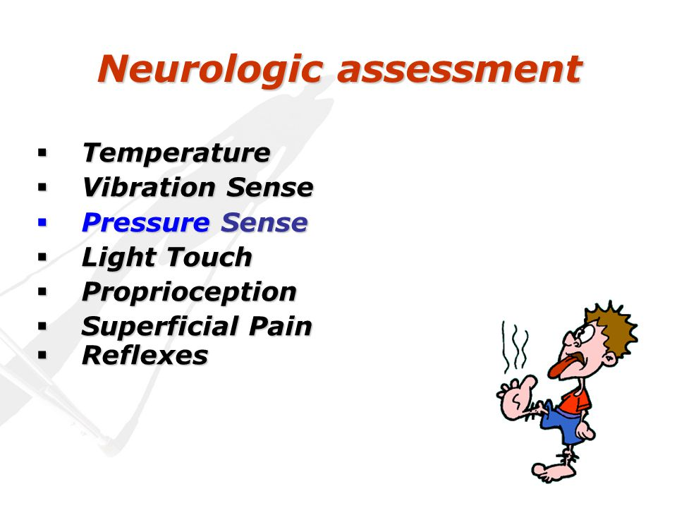 Neurologic assessment  Temperature  Vibration Sense  Pressure Sense  Light Touch  Proprioception  Superficial Pain  Reflexes