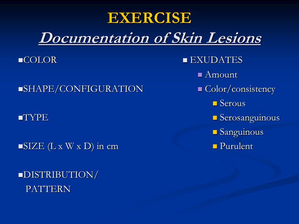 EXERCISE Documentation of Skin Lesions COLOR COLOR SHAPE/CONFIGURATION SHAPE/CONFIGURATION TYPE TYPE SIZE (L x W x D) in cm SIZE (L x W x D) in cm DIS