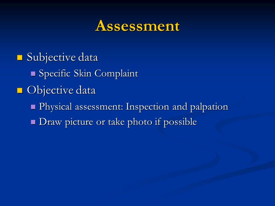 Assessment Subjective data Subjective data Specific Skin Complaint Specific Skin Complaint Objective data Objective data Physical assessment: Inspecti