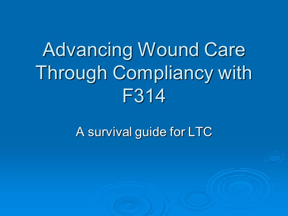 Advancing Wound Care Through Compliancy with F314 A survival guide for LTC