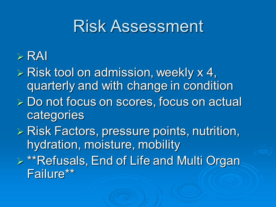 Risk Assessment  RAI  Risk tool on admission, weekly x 4, quarterly and with change in condition  Do not focus on scores, focus on actual categories  Risk Factors, pressure points, nutrition, hydration, moisture, mobility  **Refusals, End of Life and Multi Organ Failure**