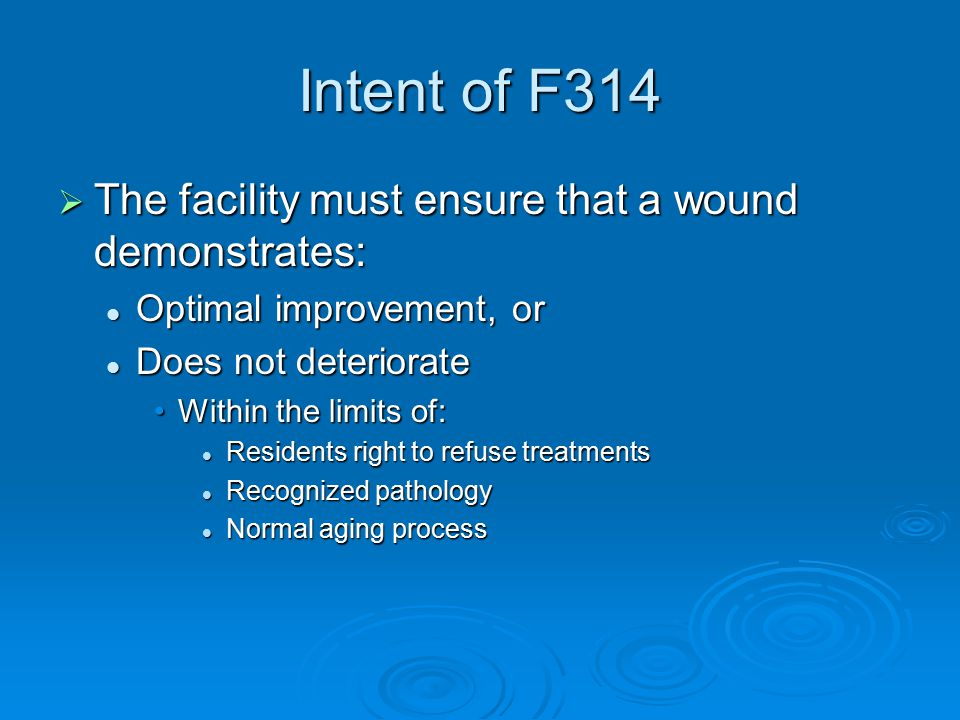 Intent of F314  The facility must ensure that a wound demonstrates: Optimal improvement, or Optimal improvement, or Does not deteriorate Does not deteriorate Within the limits of:Within the limits of: Residents right to refuse treatments Residents right to refuse treatments Recognized pathology Recognized pathology Normal aging process Normal aging process