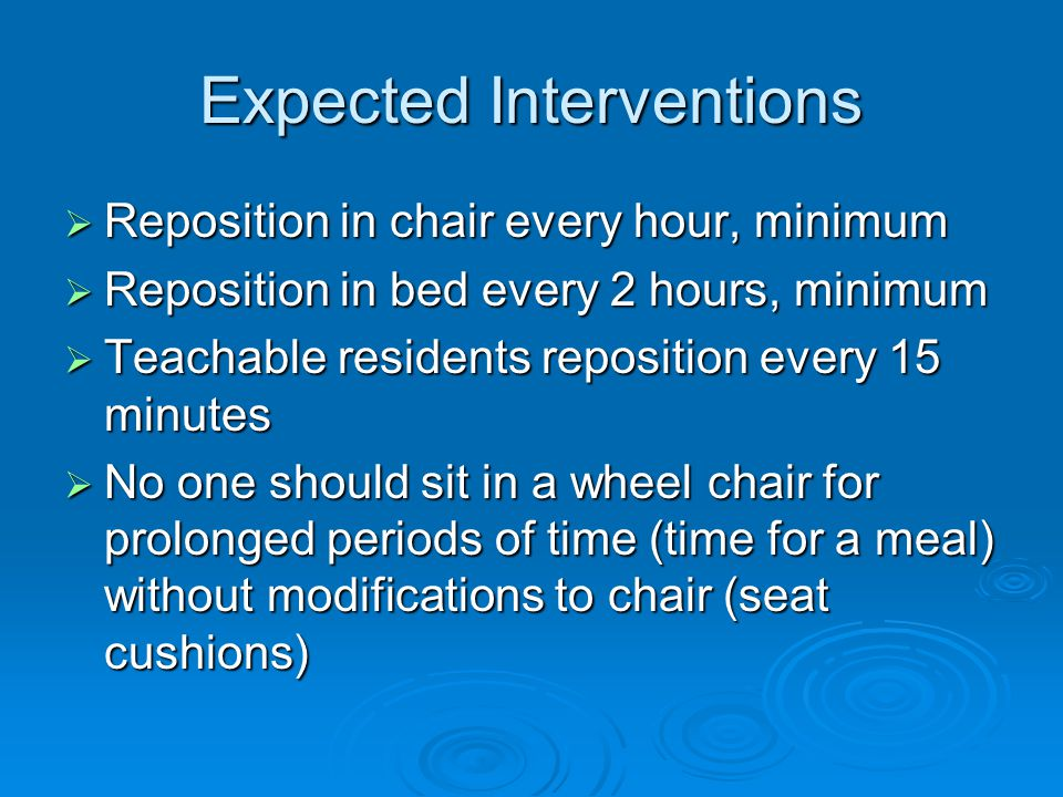 Expected Interventions  Reposition in chair every hour, minimum  Reposition in bed every 2 hours, minimum  Teachable residents reposition every 15 minutes  No one should sit in a wheel chair for prolonged periods of time (time for a meal) without modifications to chair (seat cushions)