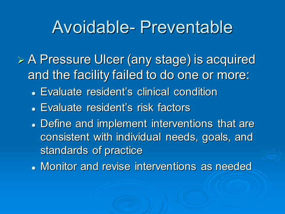 Avoidable- Preventable  A Pressure Ulcer (any stage) is acquired and the facility failed to do one or more: Evaluate resident's clinical condition Evaluate resident's clinical condition Evaluate resident's risk factors Evaluate resident's risk factors Define and implement interventions that are consistent with individual needs, goals, and standards of practice Define and implement interventions that are consistent with individual needs, goals, and standards of practice Monitor and revise interventions as needed Monitor and revise interventions as needed