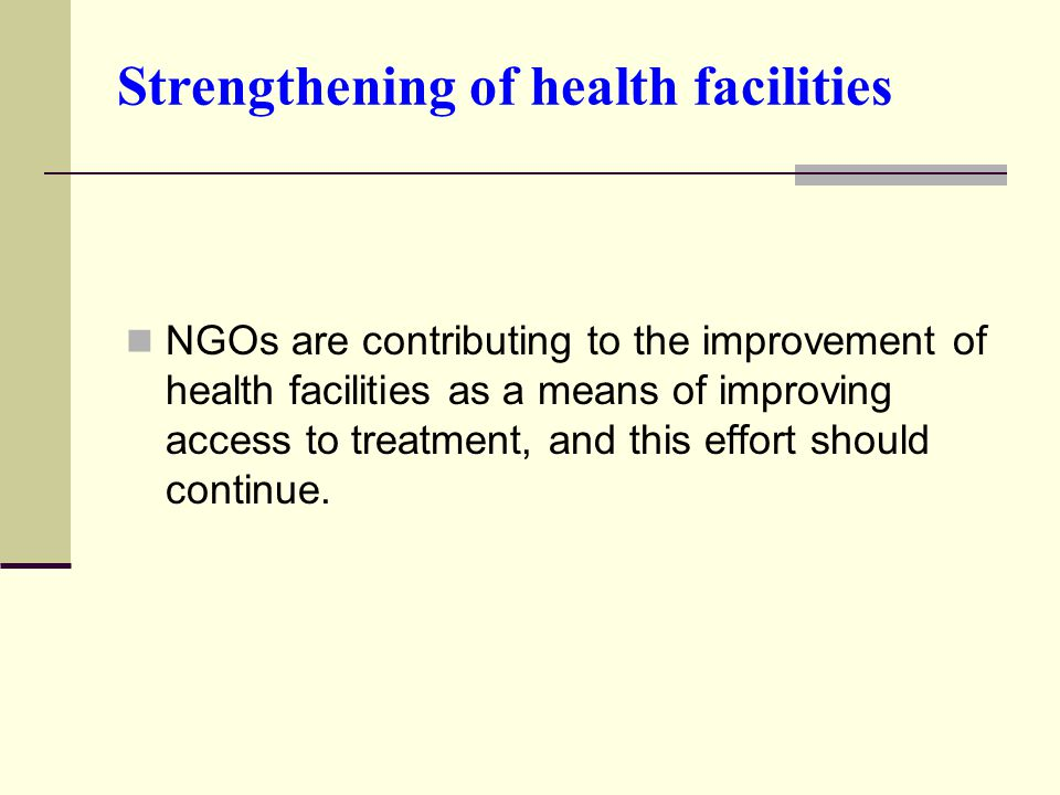 Strengthening of health facilities NGOs are contributing to the improvement of health facilities as a means of improving access to treatment, and this effort should continue.