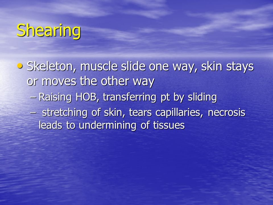 Shearing Skeleton, muscle slide one way, skin stays or moves the other way Skeleton, muscle slide one way, skin stays or moves the other way –Raising HOB, transferring pt by sliding – stretching of skin, tears capillaries, necrosis leads to undermining of tissues