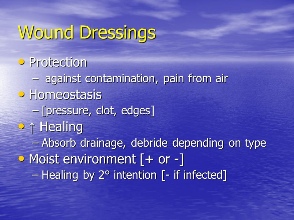 Wound Dressings Protection Protection – against contamination, pain from air Homeostasis Homeostasis –[pressure, clot, edges] ↑ Healing ↑ Healing –Abs