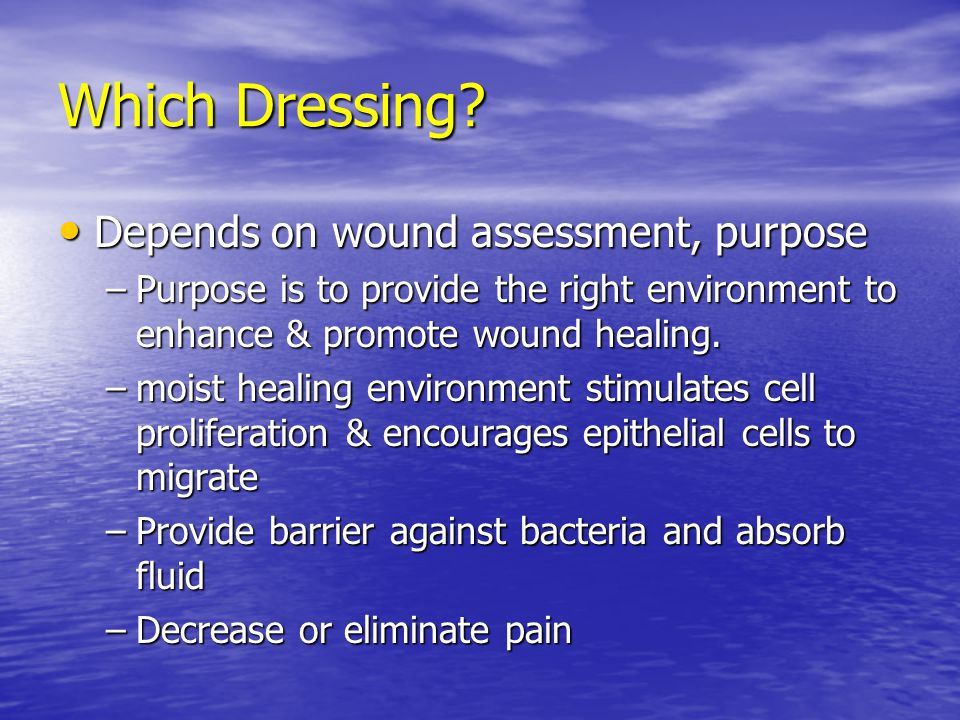 Which Dressing? Depends on wound assessment, purpose Depends on wound assessment, purpose –Purpose is to provide the right environment to enhance & pr