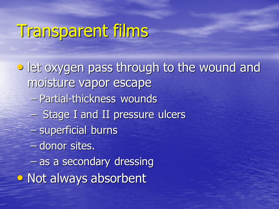 Transparent films let oxygen pass through to the wound and moisture vapor escape let oxygen pass through to the wound and moisture vapor escape –Partial-thickness wounds – Stage I and II pressure ulcers –superficial burns –donor sites.