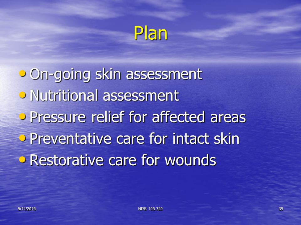 Plan On-going skin assessment On-going skin assessment Nutritional assessment Nutritional assessment Pressure relief for affected areas Pressure relie
