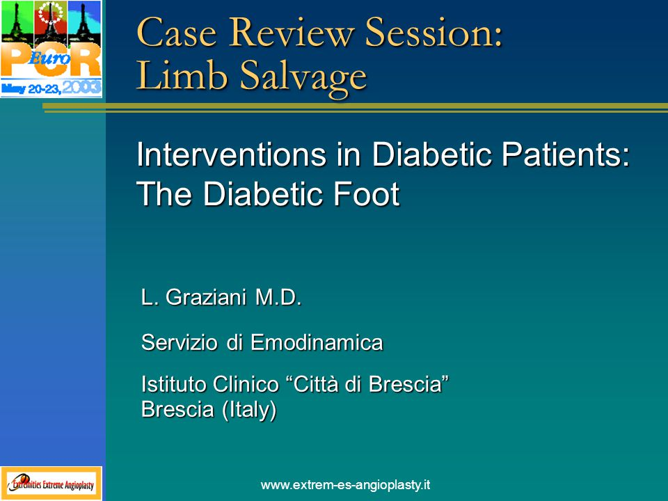 www.extrem-es-angioplasty.it Case Review Session: Limb Salvage Interventions in Diabetic Patients: The Diabetic Foot L. Graziani M.D. Servizio di Emod