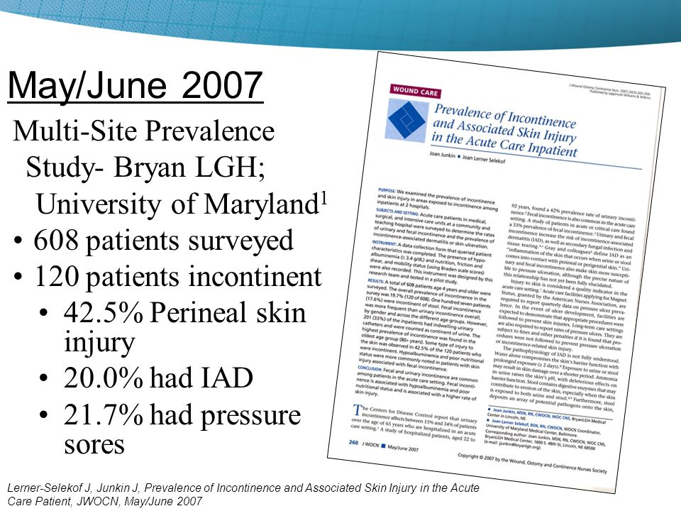 Multi-Site Prevalence Study- Bryan LGH; University of Maryland 1 608 patients surveyed 120 patients incontinent 42.5% Perineal skin injury 20.0% had I