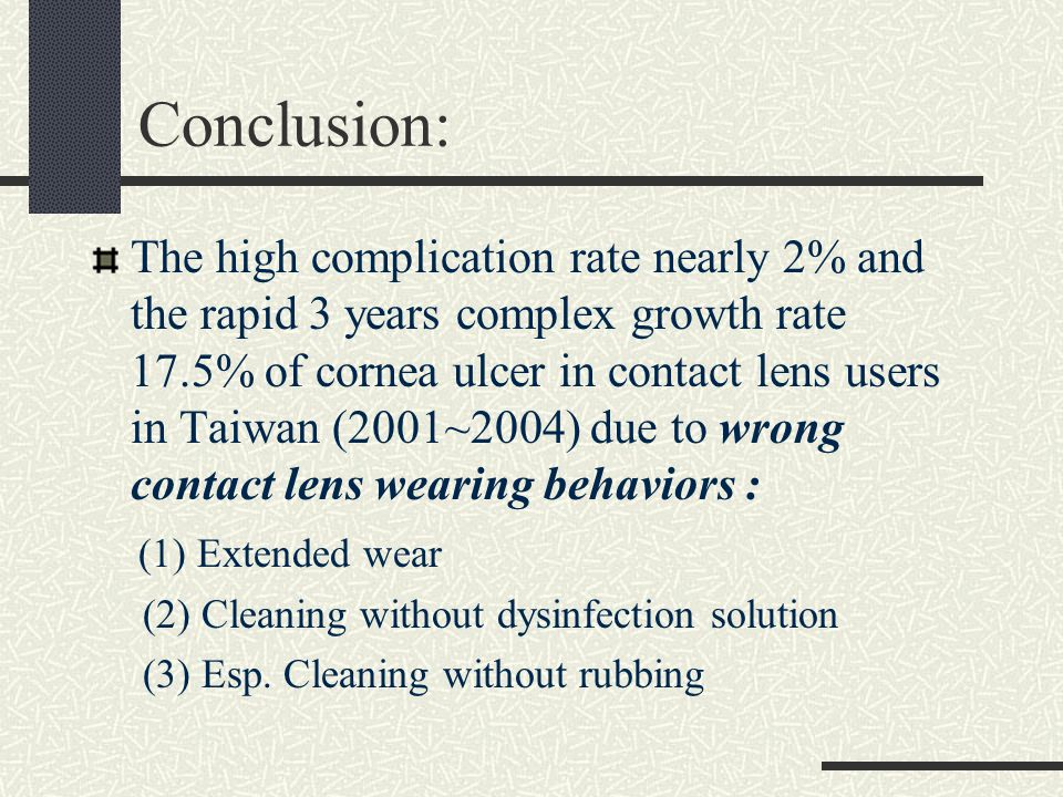 Conclusion: The high complication rate nearly 2% and the rapid 3 years complex growth rate 17.5% of cornea ulcer in contact lens users in Taiwan (2001