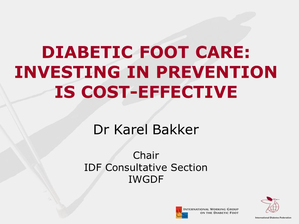 DIABETIC FOOT CARE: INVESTING IN PREVENTION IS COST-EFFECTIVE Dr Karel Bakker Chair IDF Consultative Section IWGDF