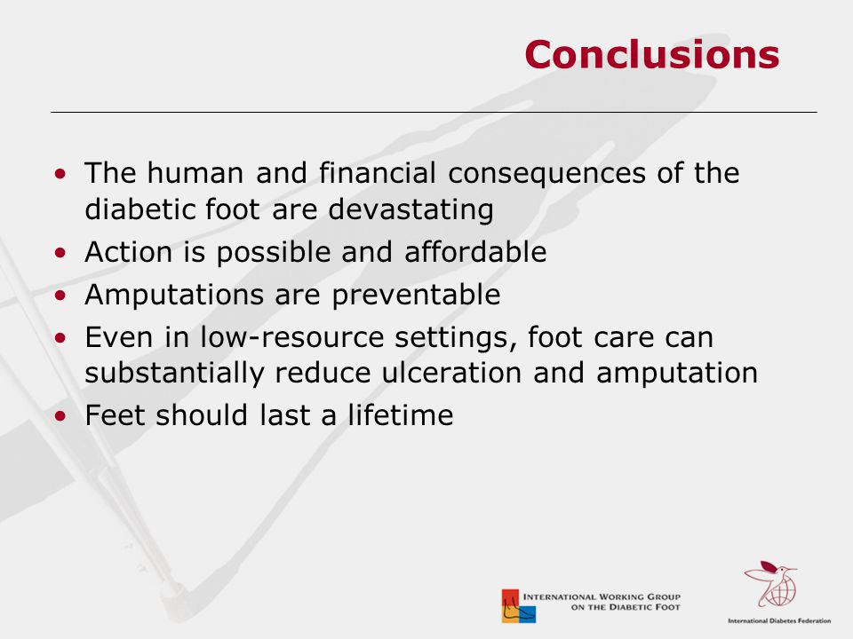 Conclusions The human and financial consequences of the diabetic foot are devastating Action is possible and affordable Amputations are preventable Even in low-resource settings, foot care can substantially reduce ulceration and amputation Feet should last a lifetime