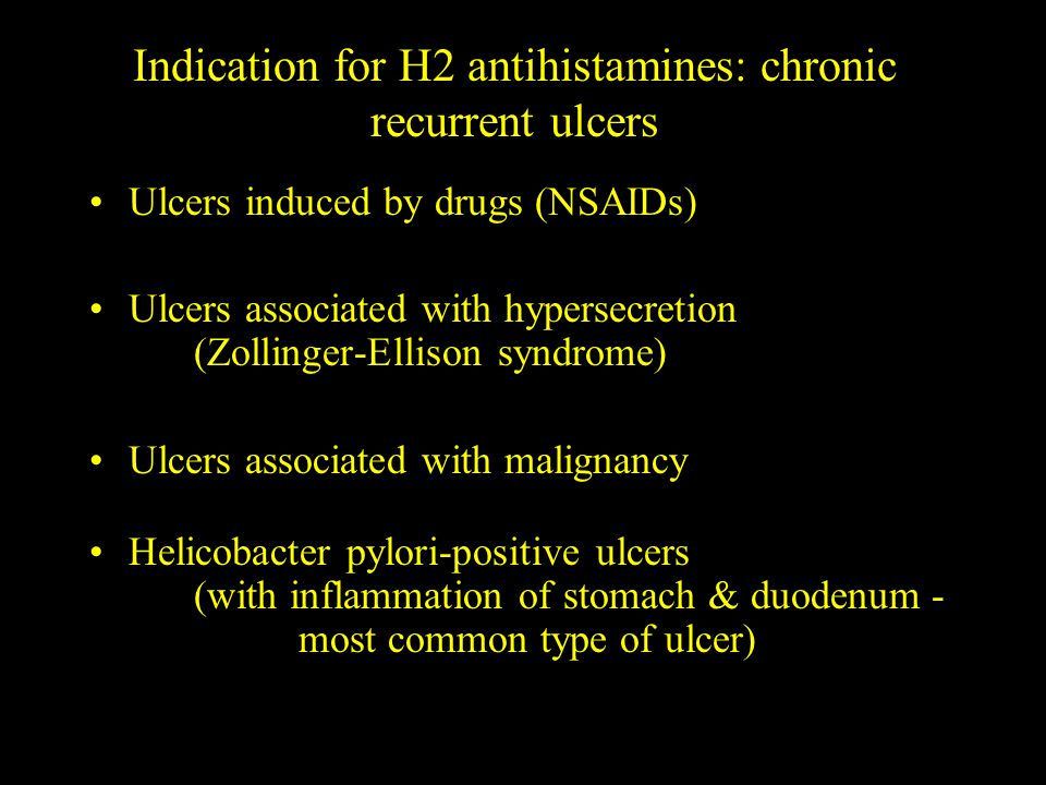Indication for H2 antihistamines: chronic recurrent ulcers Ulcers induced by drugs (NSAIDs) Ulcers associated with hypersecretion (Zollinger-Ellison syndrome) Ulcers associated with malignancy Helicobacter pylori-positive ulcers (with inflammation of stomach & duodenum - most common type of ulcer)
