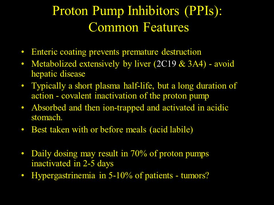 Proton Pump Inhibitors (PPIs): Common Features Enteric coating prevents premature destruction Metabolized extensively by liver (2C19 & 3A4) - avoid hepatic disease Typically a short plasma half-life, but a long duration of action - covalent inactivation of the proton pump Absorbed and then ion-trapped and activated in acidic stomach.
