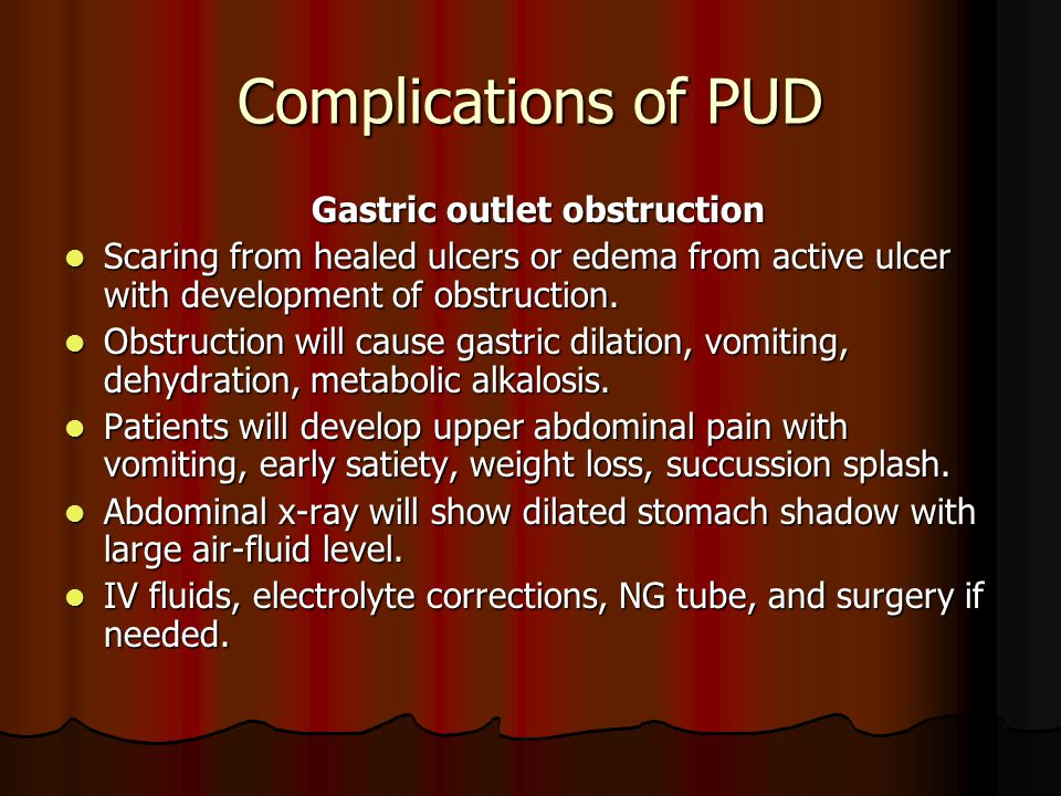 Complications of PUD Gastric outlet obstruction Gastric outlet obstruction Scaring from healed ulcers or edema from active ulcer with development of o