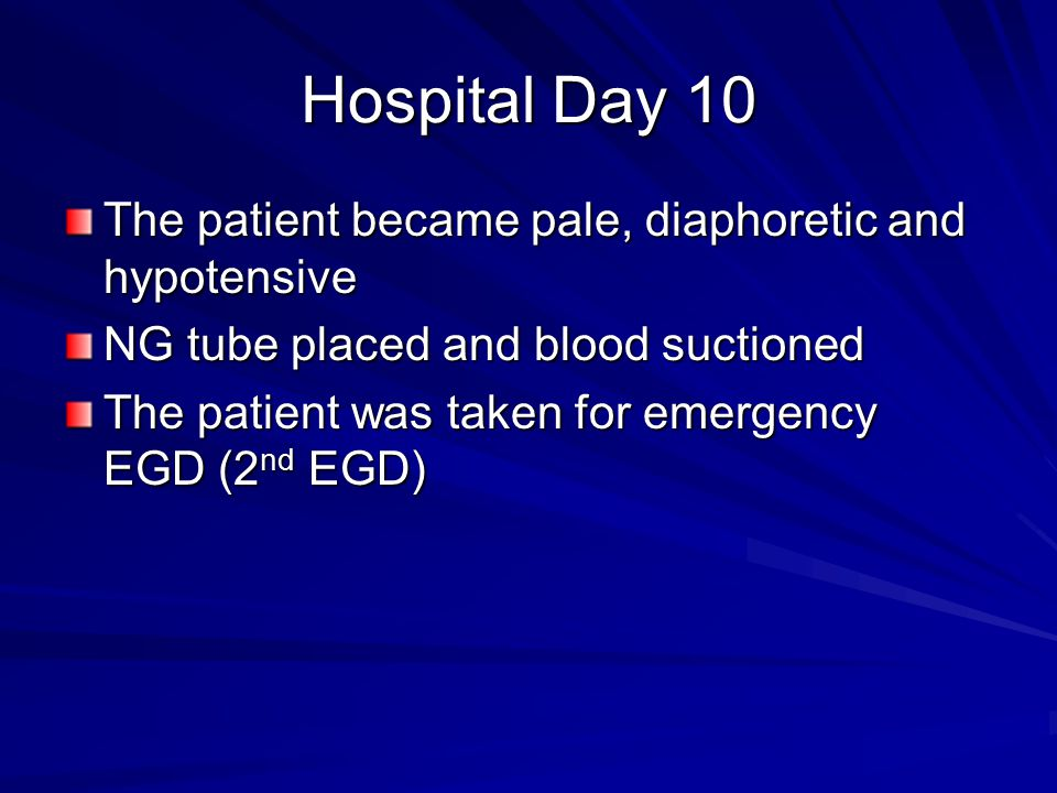 Hospital Day 10 The patient became pale, diaphoretic and hypotensive NG tube placed and blood suctioned The patient was taken for emergency EGD (2 nd