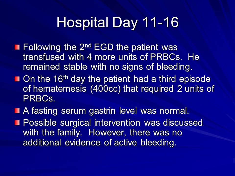 Hospital Day 11-16 Following the 2 nd EGD the patient was transfused with 4 more units of PRBCs. He remained stable with no signs of bleeding. On the