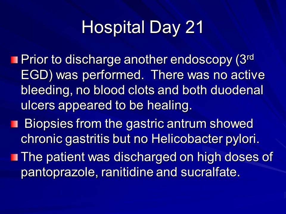 Hospital Day 21 Prior to discharge another endoscopy (3 rd EGD) was performed. There was no active bleeding, no blood clots and both duodenal ulcers a