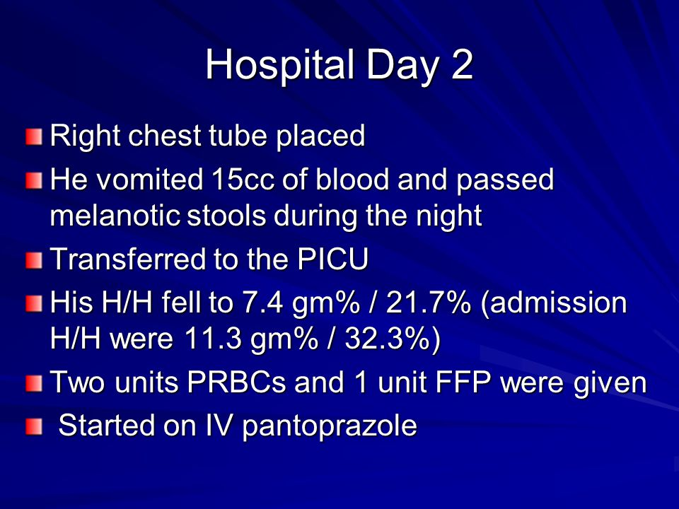 Hospital Day 2 Right chest tube placed He vomited 15cc of blood and passed melanotic stools during the night Transferred to the PICU His H/H fell to 7