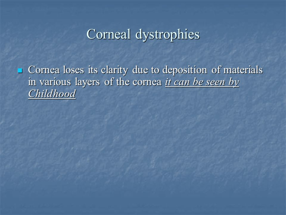 Corneal dystrophies Cornea loses its clarity due to deposition of materials in various layers of the cornea it can be seen by Childhood Cornea loses its clarity due to deposition of materials in various layers of the cornea it can be seen by Childhood