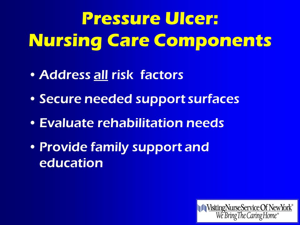 Pressure Ulcer: Nursing Care Components Address all risk factors Secure needed support surfaces Evaluate rehabilitation needs Provide family support and education