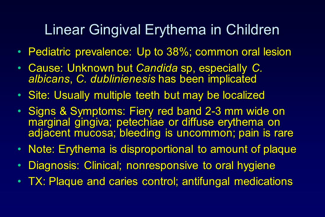 Linear Gingival Erythema in Children Pediatric prevalence: Up to 38%; common oral lesionPediatric prevalence: Up to 38%; common oral lesion Cause: Unk
