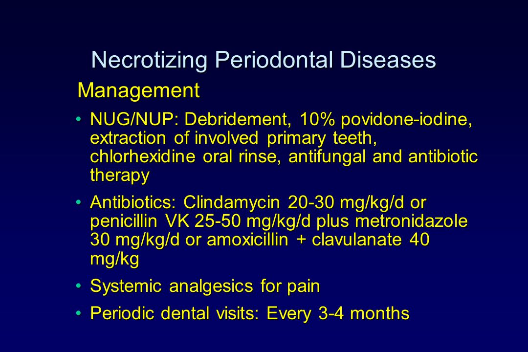 Necrotizing Periodontal Diseases Management Management NUG/NUP: Debridement, 10% povidone-iodine, extraction of involved primary teeth, chlorhexidine oral rinse, antifungal and antibiotic therapyNUG/NUP: Debridement, 10% povidone-iodine, extraction of involved primary teeth, chlorhexidine oral rinse, antifungal and antibiotic therapy Antibiotics: Clindamycin 20-30 mg/kg/d or penicillin VK 25-50 mg/kg/d plus metronidazole 30 mg/kg/d or amoxicillin + clavulanate 40 mg/kgAntibiotics: Clindamycin 20-30 mg/kg/d or penicillin VK 25-50 mg/kg/d plus metronidazole 30 mg/kg/d or amoxicillin + clavulanate 40 mg/kg Systemic analgesics for painSystemic analgesics for pain Periodic dental visits: Every 3-4 monthsPeriodic dental visits: Every 3-4 months
