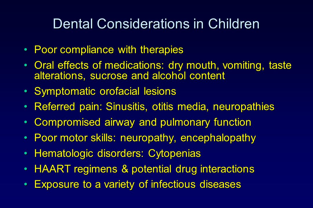 Dental Considerations in Children Poor compliance with therapiesPoor compliance with therapies Oral effects of medications: dry mouth, vomiting, taste alterations, sucrose and alcohol contentOral effects of medications: dry mouth, vomiting, taste alterations, sucrose and alcohol content Symptomatic orofacial lesionsSymptomatic orofacial lesions Referred pain: Sinusitis, otitis media, neuropathiesReferred pain: Sinusitis, otitis media, neuropathies Compromised airway and pulmonary functionCompromised airway and pulmonary function Poor motor skills: neuropathy, encephalopathyPoor motor skills: neuropathy, encephalopathy Hematologic disorders: CytopeniasHematologic disorders: Cytopenias HAART regimens & potential drug interactionsHAART regimens & potential drug interactions Exposure to a variety of infectious diseasesExposure to a variety of infectious diseases