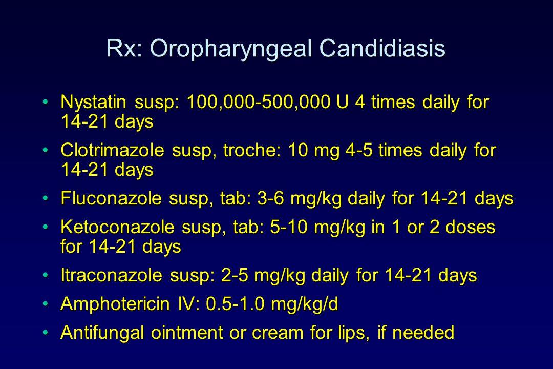 Rx: Oropharyngeal Candidiasis Nystatin susp: 100,000-500,000 U 4 times daily for 14-21 daysNystatin susp: 100,000-500,000 U 4 times daily for 14-21 days Clotrimazole susp, troche: 10 mg 4-5 times daily for 14-21 daysClotrimazole susp, troche: 10 mg 4-5 times daily for 14-21 days Fluconazole susp, tab: 3-6 mg/kg daily for 14-21 daysFluconazole susp, tab: 3-6 mg/kg daily for 14-21 days Ketoconazole susp, tab: 5-10 mg/kg in 1 or 2 doses for 14-21 daysKetoconazole susp, tab: 5-10 mg/kg in 1 or 2 doses for 14-21 days Itraconazole susp: 2-5 mg/kg daily for 14-21 daysItraconazole susp: 2-5 mg/kg daily for 14-21 days Amphotericin IV: 0.5-1.0 mg/kg/dAmphotericin IV: 0.5-1.0 mg/kg/d Antifungal ointment or cream for lips, if neededAntifungal ointment or cream for lips, if needed